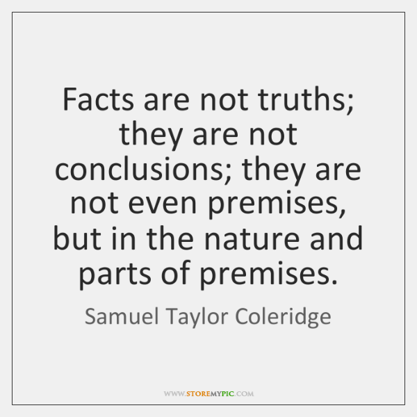 Facts are not truths; they are not conclusions; they are not even ...