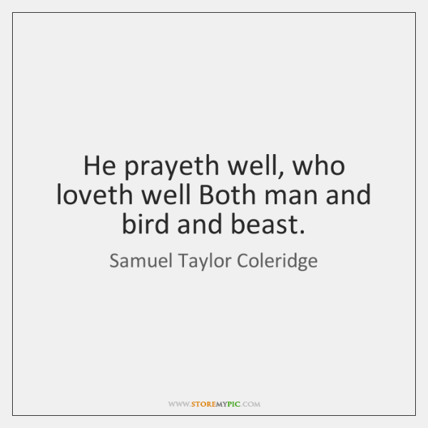 He prayeth well, who loveth well Both man and bird and beast.