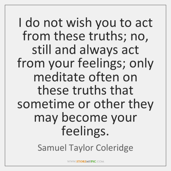 I do not wish you to act from these truths; no, still ...