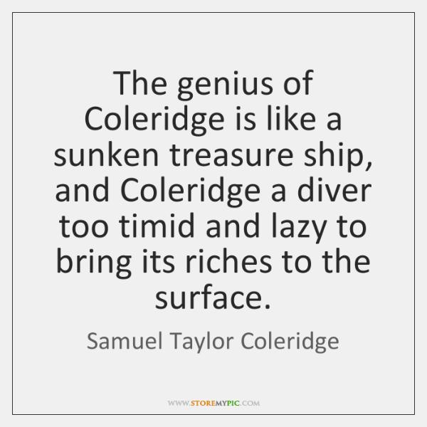 The genius of Coleridge is like a sunken treasure ship, and Coleridge ...