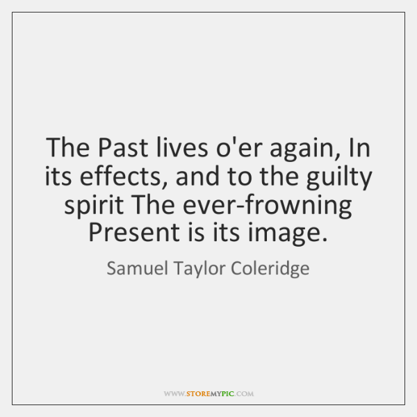 The Past lives o'er again, In its effects, and to the guilty ...