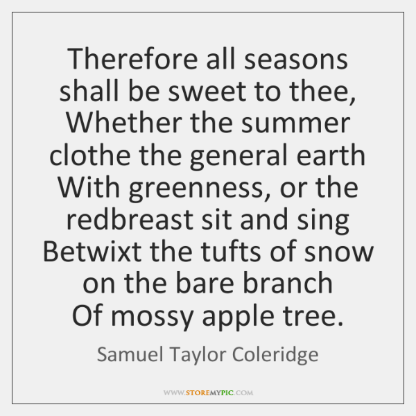 Therefore all seasons shall be sweet to thee,  Whether the summer clothe ...