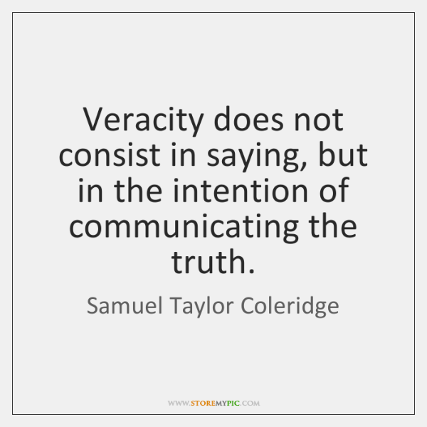 Veracity does not consist in saying, but in the intention of communicating ...