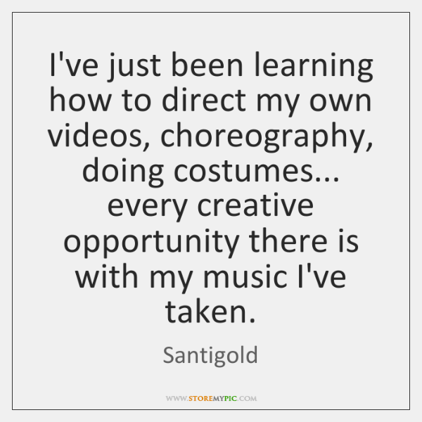 I've just been learning how to direct my own videos, choreography, doing ...