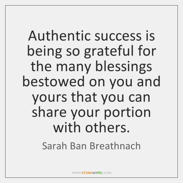 Authentic success is being so grateful for the many blessings bestowed on ...
