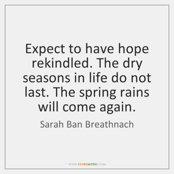 Expect to have hope rekindled. The dry seasons in life do not ...
