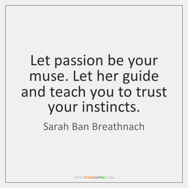 Let passion be your muse. Let her guide and teach you to ...