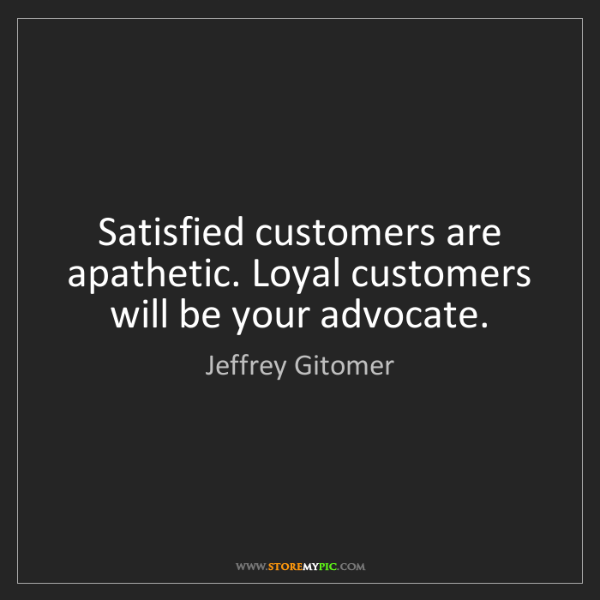 Jeffrey Gitomer: Satisfied customers are apathetic. Loyal customers will...