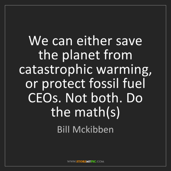 Bill Mckibben: We can either save the planet from catastrophic warming,...