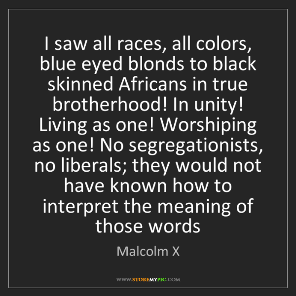 Malcolm X: I saw all races, all colors, blue eyed blonds to black...