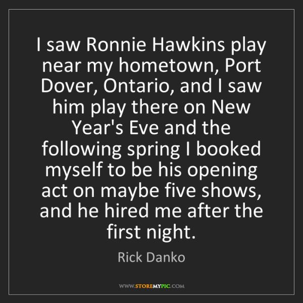 Rick Danko: I saw Ronnie Hawkins play near my hometown, Port Dover,...
