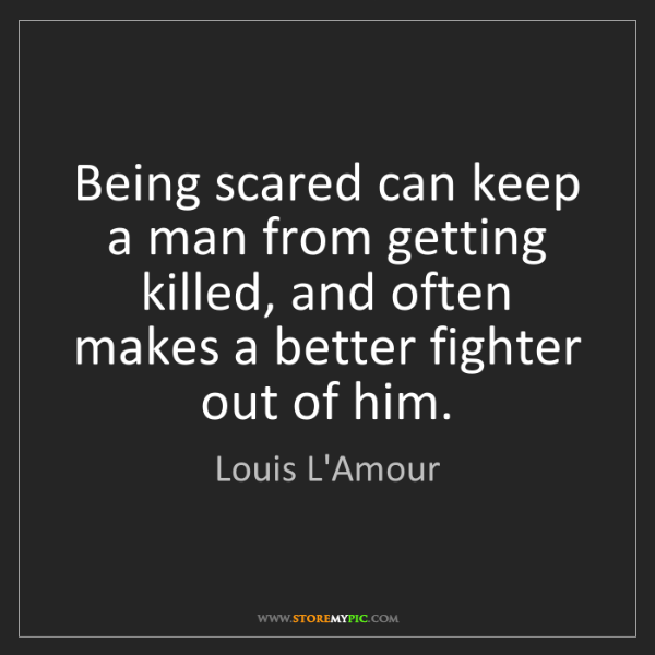 Louis L'Amour: Being scared can keep a man from getting killed, and...