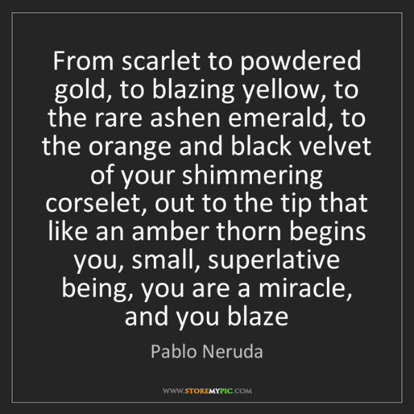 Pablo Neruda: From scarlet to powdered gold, to blazing yellow, to...
