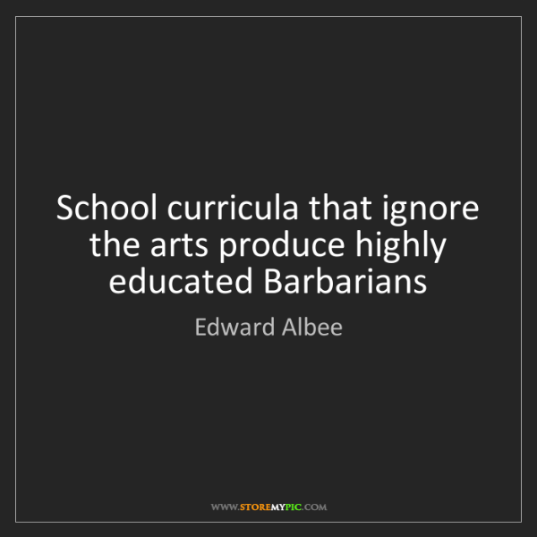 Edward Albee: School curricula that ignore the arts produce highly...
