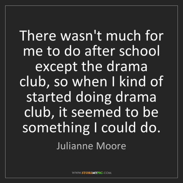 Julianne Moore: There wasn't much for me to do after school except the...