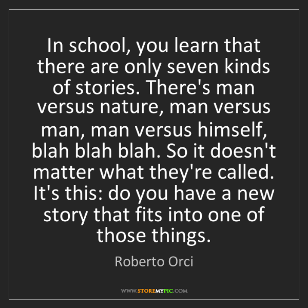 Roberto Orci: In school, you learn that there are only seven kinds...