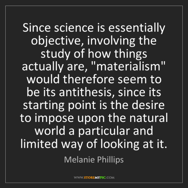 Melanie Phillips: Since science is essentially objective, involving the...