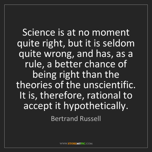 Bertrand Russell: Science is at no moment quite right, but it is seldom...