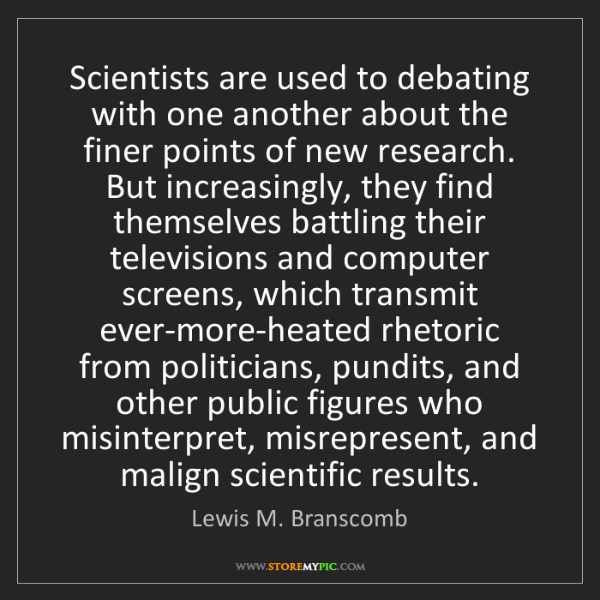 Lewis M. Branscomb: Scientists are used to debating with one another about...