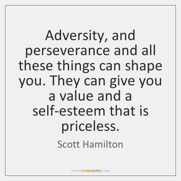 Adversity, and perseverance and all these things can shape you. They can ...