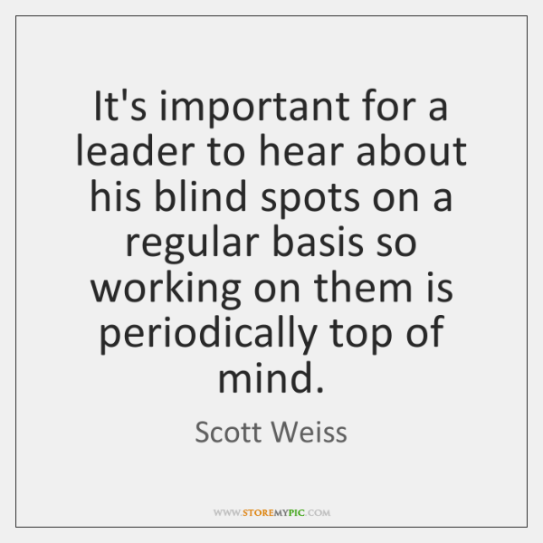 It's important for a leader to hear about his blind spots on ...