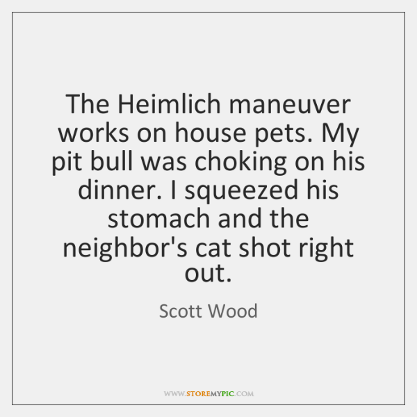 The Heimlich maneuver works on house pets. My pit bull was choking ...