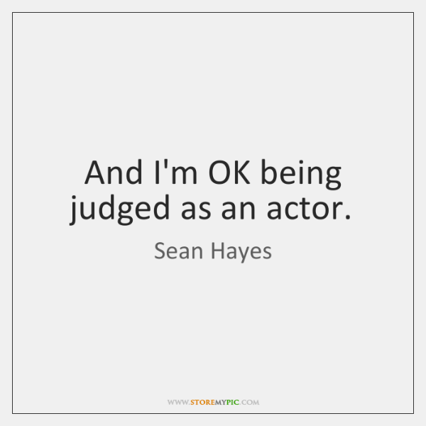 And I'm OK being judged as an actor.