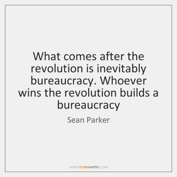 What comes after the revolution is inevitably bureaucracy. Whoever wins the revolution ...