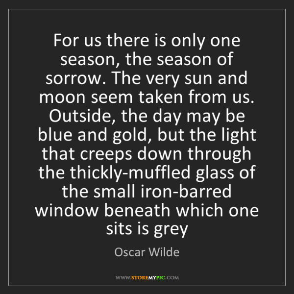 Oscar Wilde: For us there is only one season, the season of sorrow....