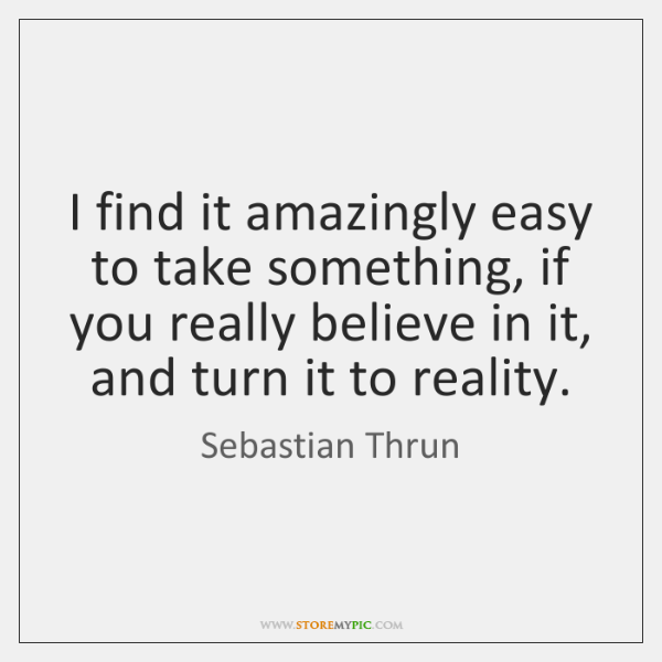 I find it amazingly easy to take something, if you really believe ...