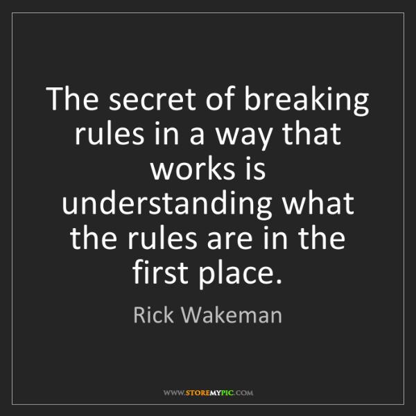 Rick Wakeman: The secret of breaking rules in a way that works is understanding...