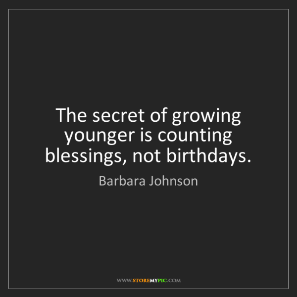 Barbara Johnson: The secret of growing younger is counting blessings,...