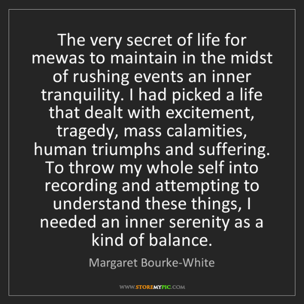 Margaret Bourke-White: The very secret of life for mewas to maintain in the...