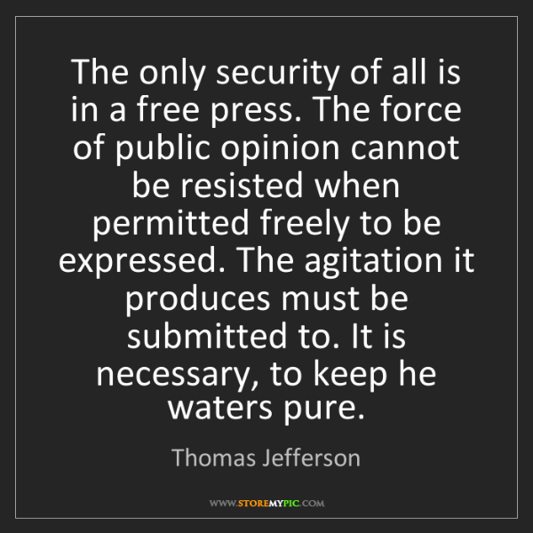 Thomas Jefferson: The only security of all is in a free press. The force...