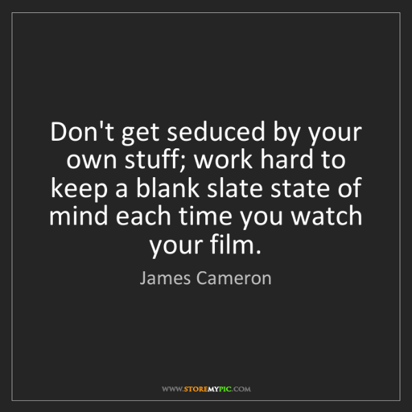 James Cameron: Don't get seduced by your own stuff; work hard to keep...