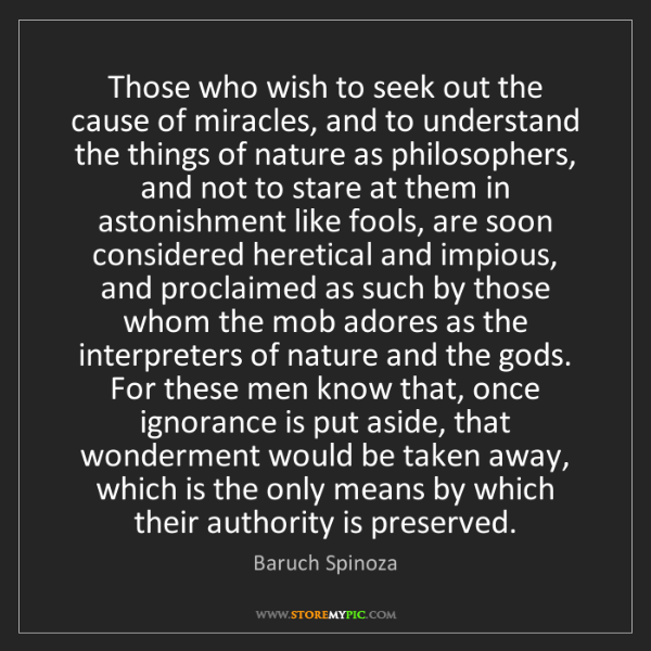 Baruch Spinoza: Those who wish to seek out the cause of miracles, and...