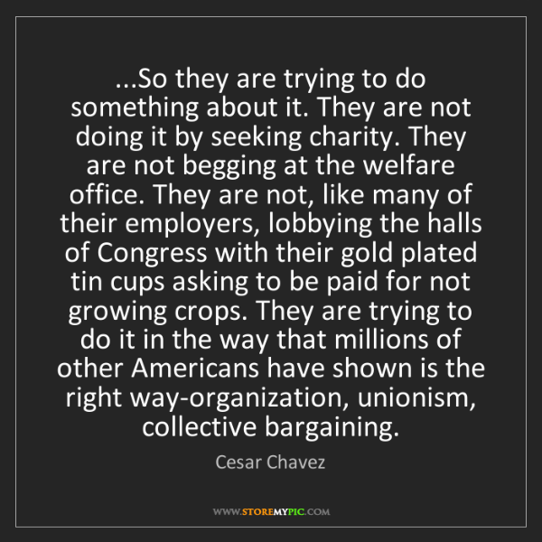Cesar Chavez: ...So they are trying to do something about it. They...