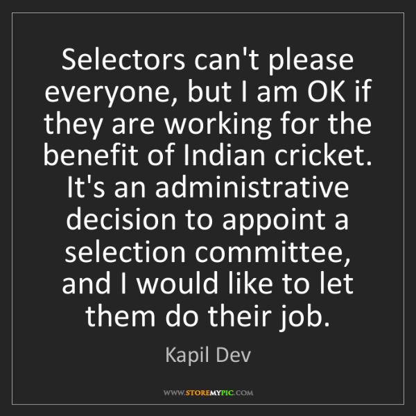 Kapil Dev: Selectors can't please everyone, but I am OK if they...