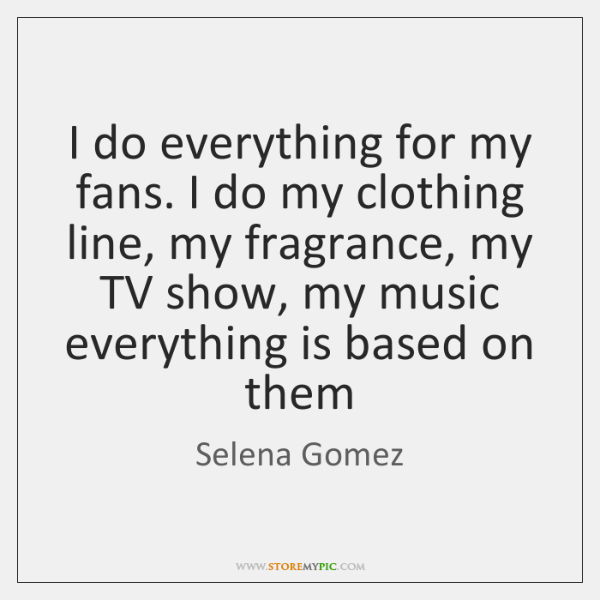 I do everything for my fans. I do my clothing line, my ...