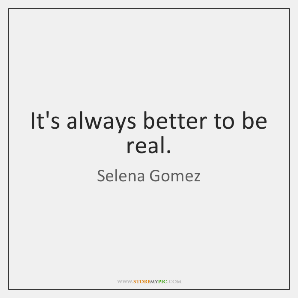 It's always better to be real.