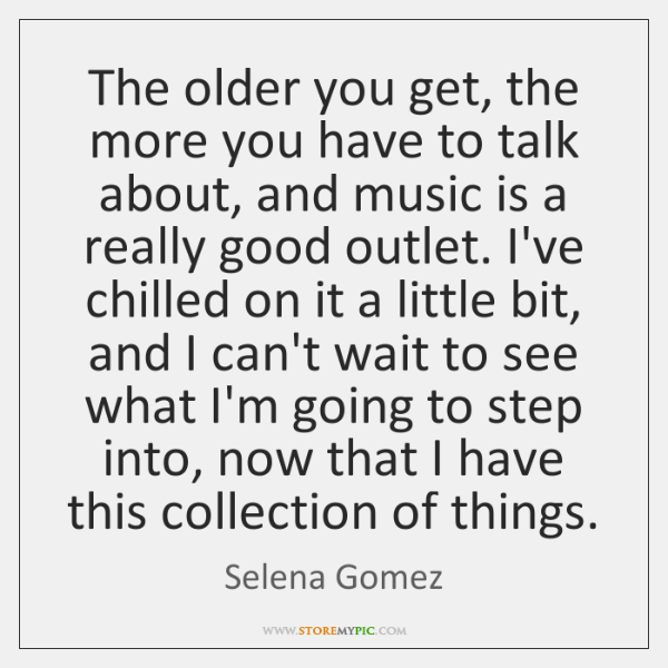 The older you get, the more you have to talk about, and ...