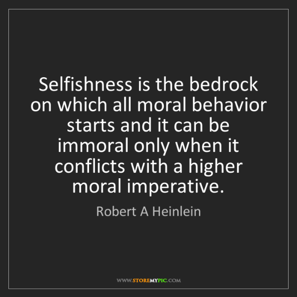Robert A Heinlein: Selfishness is the bedrock on which all moral behavior...