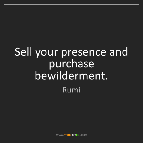 Rumi: Sell your presence and purchase bewilderment.