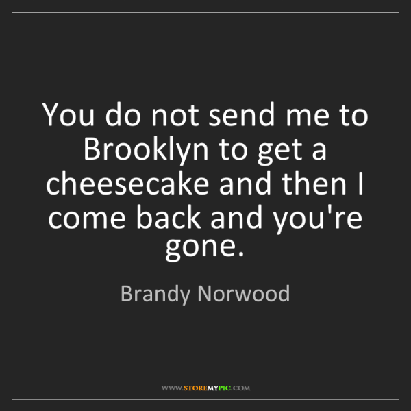 Brandy Norwood: You do not send me to Brooklyn to get a cheesecake and...