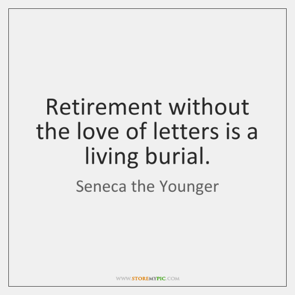 Retirement without the love of letters is a living burial.