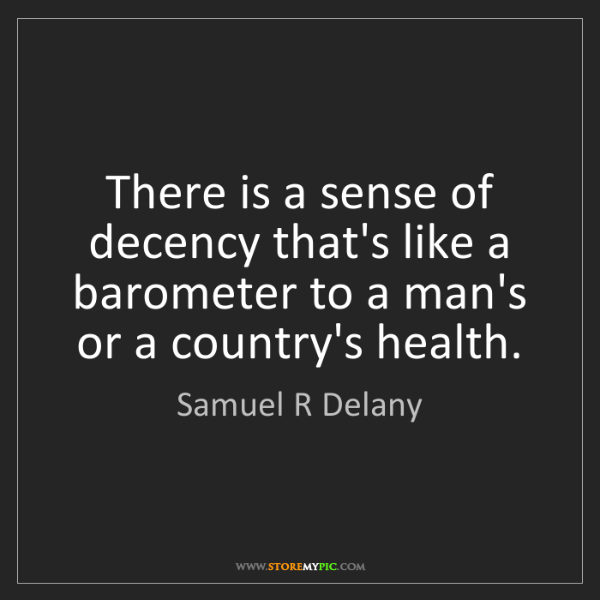 Samuel R Delany: There is a sense of decency that's like a barometer to...