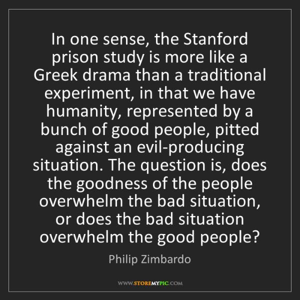 Philip Zimbardo: In one sense, the Stanford prison study is more like...
