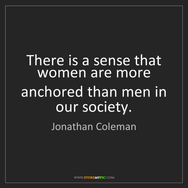 Jonathan Coleman: There is a sense that women are more anchored than men...