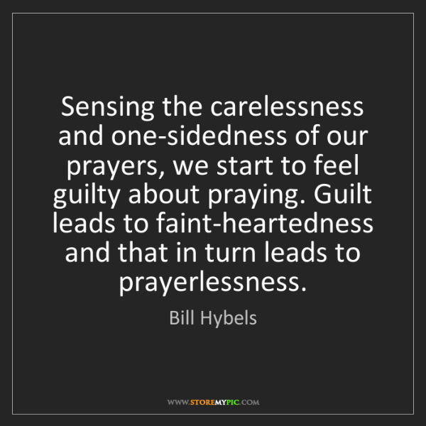Bill Hybels: Sensing the carelessness and one-sidedness of our prayers,...