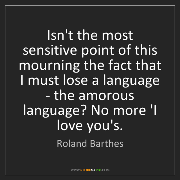 Roland Barthes: Isn't the most sensitive point of this mourning the fact...